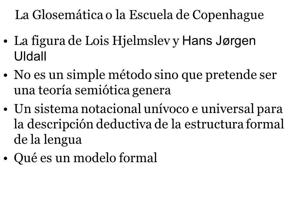 La Glosemática o la Escuela de Copenhague La figura de Lois Hjelmslev y Hans Jørgen Uldall No es un simple método sino que pretende ser una teoría semiótica genera Un sistema notacional unívoco e universal para la descripción deductiva de la estructura formal de la lengua Qué es un modelo formal