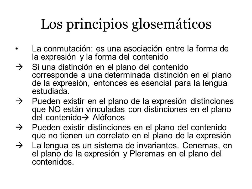 Los principios glosemáticos La conmutación: es una asociación entre la forma de la expresión y la forma del contenido Si una distinción en el plano del contenido corresponde a una determinada distinción en el plano de la expresión, entonces es esencial para la lengua estudiada.