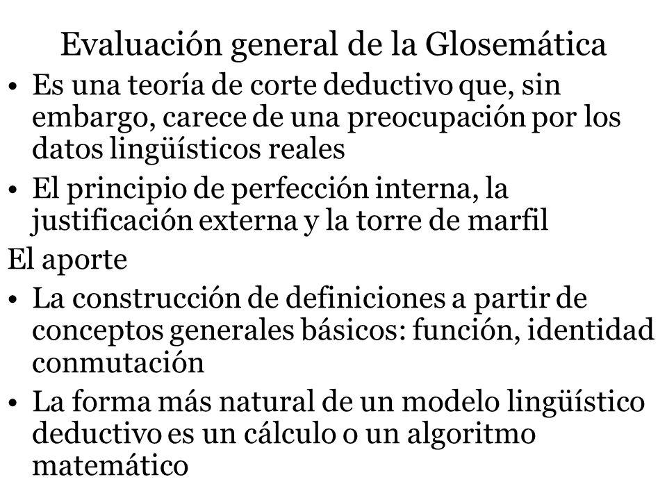 Evaluación general de la Glosemática Es una teoría de corte deductivo que, sin embargo, carece de una preocupación por los datos lingüísticos reales E