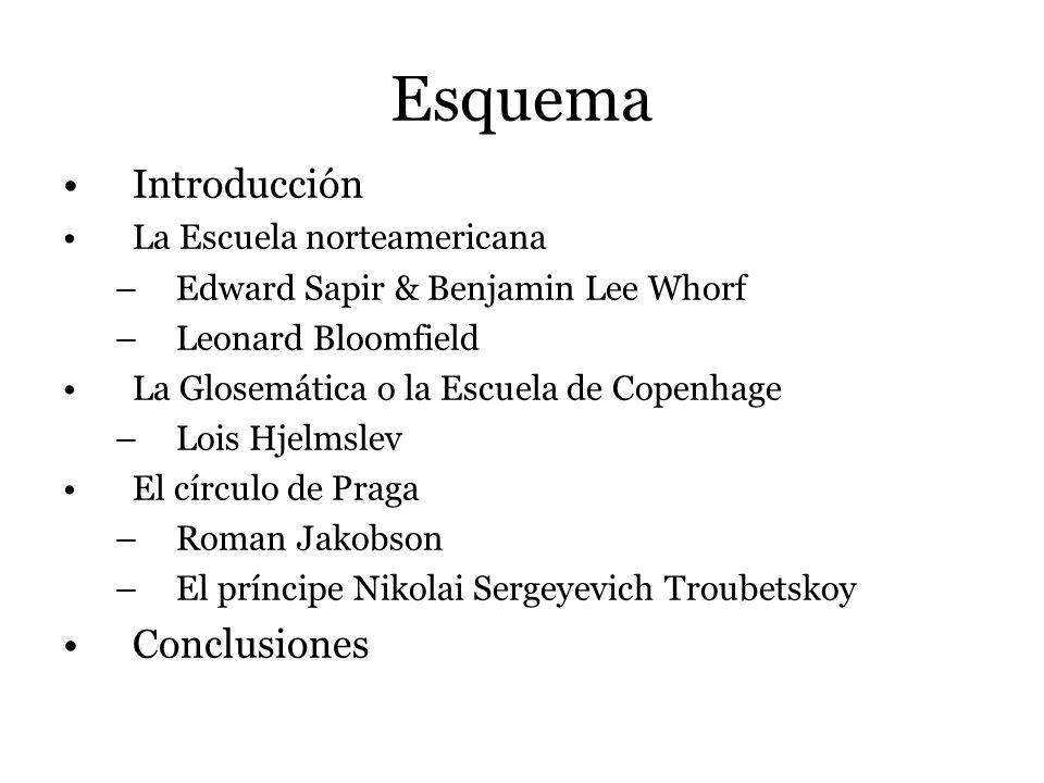 Esquema Introducción La Escuela norteamericana –Edward Sapir & Benjamin Lee Whorf –Leonard Bloomfield La Glosemática o la Escuela de Copenhage –Lois H
