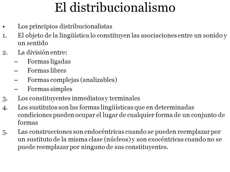 El distribucionalismo Los principios distribucionalistas 1.El objeto de la lingüística lo constituyen las asociaciones entre un sonido y un sentido 2.La división entre: –Formas ligadas –Formas libres –Formas complejas (analizables) –Formas simples 3.Los constituyentes inmediatos y terminales 4.Los sustitutos son las formas lingüísticas que en determinadas condiciones pueden ocupar el lugar de cualquier forma de un conjunto de formas 5.Las construcciones son endocéntricas cuando se pueden reemplazar por un sustituto de la misma clase (núcleos) y son exocéntricas cuando no se puede reemplazar por ninguno de sus constituyentes.
