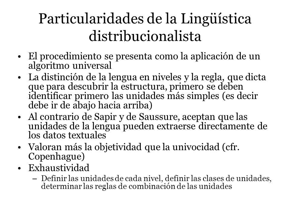 Particularidades de la Lingüística distribucionalista El procedimiento se presenta como la aplicación de un algoritmo universal La distinción de la lengua en niveles y la regla, que dicta que para descubrir la estructura, primero se deben identificar primero las unidades más simples (es decir debe ir de abajo hacia arriba) Al contrario de Sapir y de Saussure, aceptan que las unidades de la lengua pueden extraerse directamente de los datos textuales Valoran más la objetividad que la univocidad (cfr.