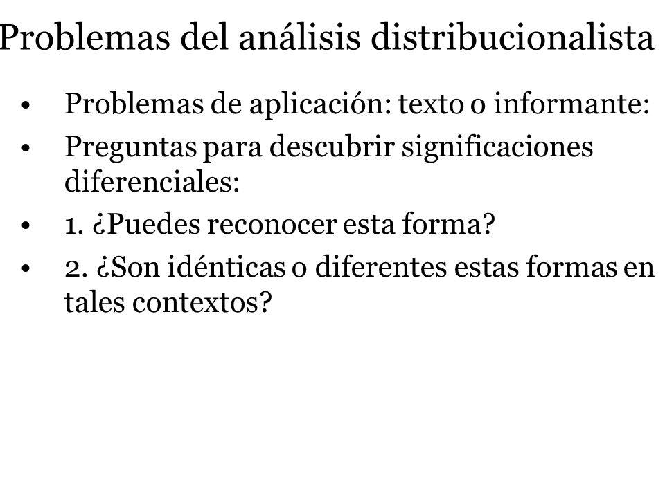 Problemas del análisis distribucionalista Problemas de aplicación: texto o informante: Preguntas para descubrir significaciones diferenciales: 1. ¿Pue