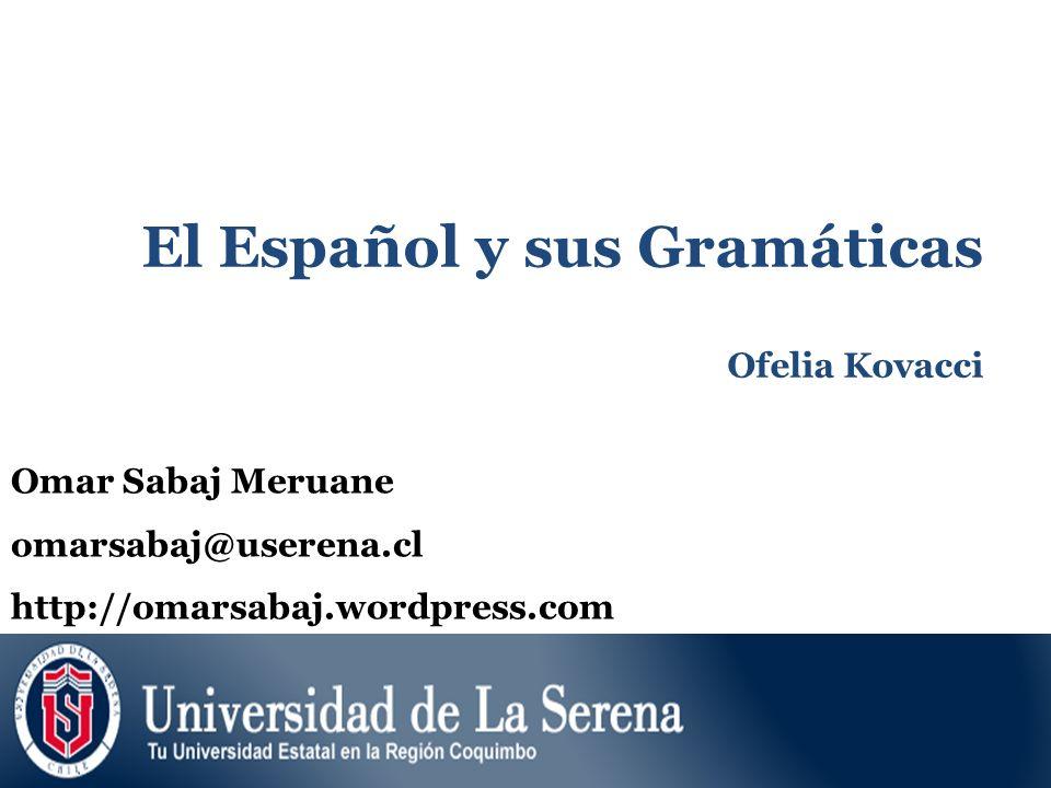 El Español y sus Gramáticas Ofelia Kovacci Omar Sabaj Meruane omarsabaj@userena.cl http://omarsabaj.wordpress.com