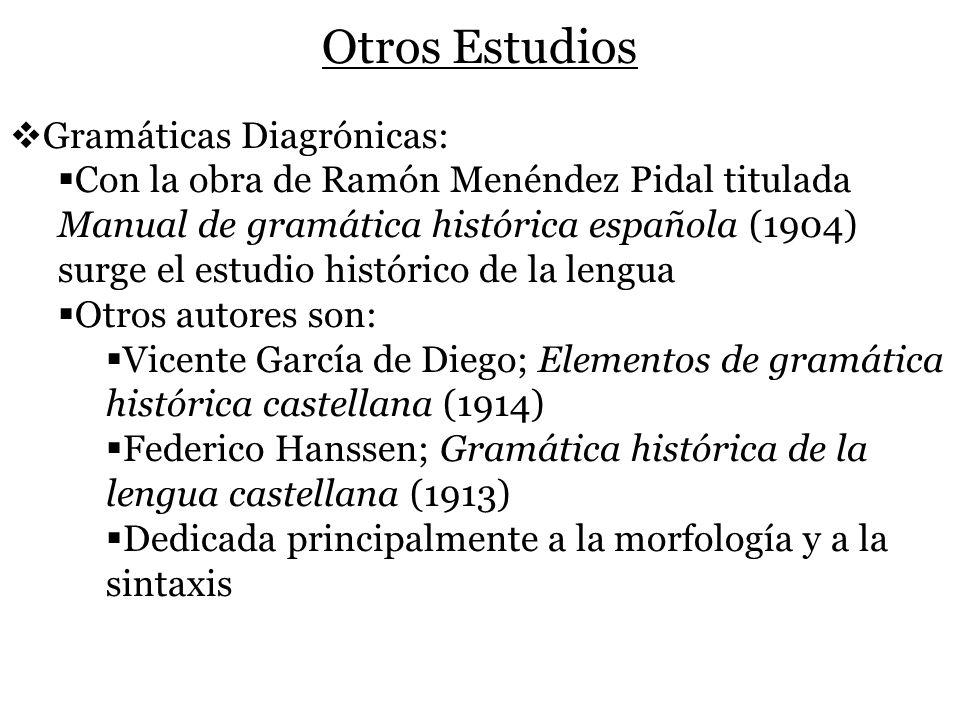 Otros Estudios Gramáticas Diagrónicas: Con la obra de Ramón Menéndez Pidal titulada Manual de gramática histórica española (1904) surge el estudio his