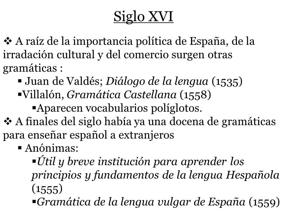 Siglo XVI A raíz de la importancia política de España, de la irradación cultural y del comercio surgen otras gramáticas : Juan de Valdés; Diálogo de l