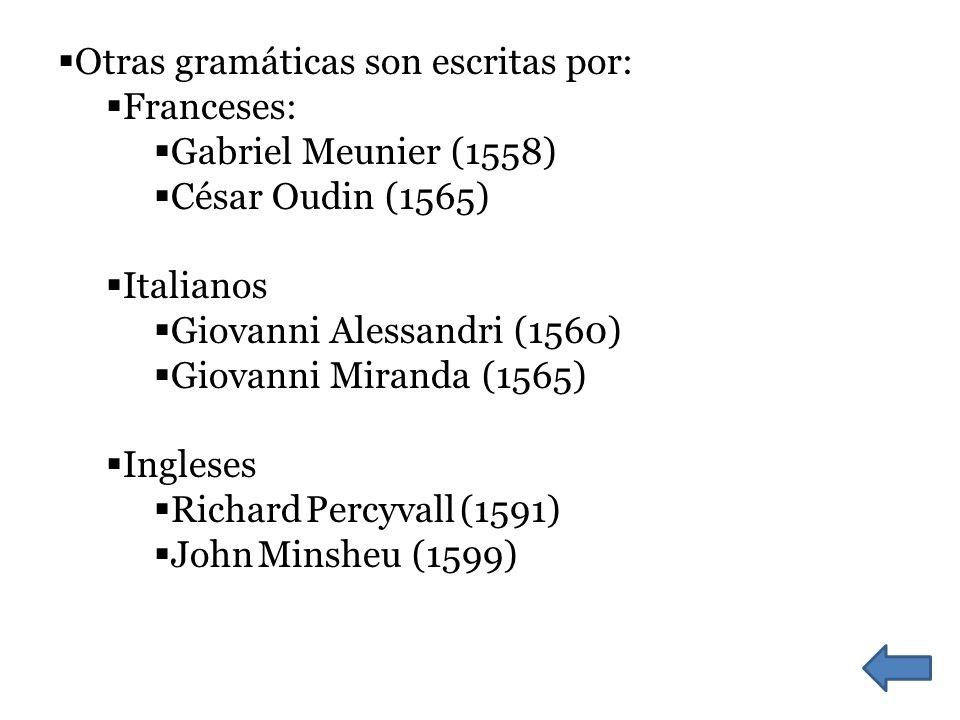 Otras gramáticas son escritas por: Franceses: Gabriel Meunier (1558) César Oudin (1565) Italianos Giovanni Alessandri (1560) Giovanni Miranda (1565) Ingleses Richard Percyvall (1591) John Minsheu (1599)