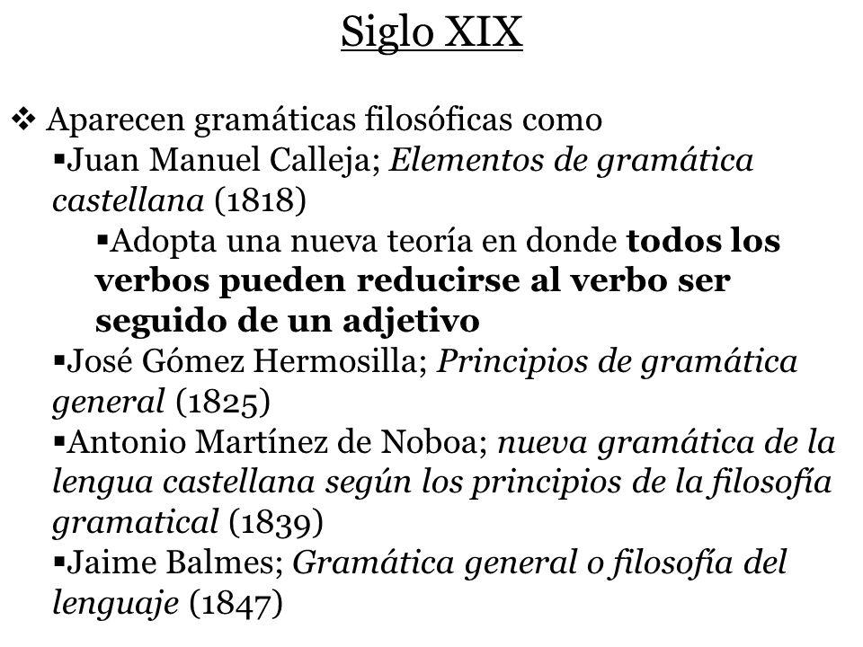 Siglo XIX Aparecen gramáticas filosóficas como Juan Manuel Calleja; Elementos de gramática castellana (1818) Adopta una nueva teoría en donde todos lo