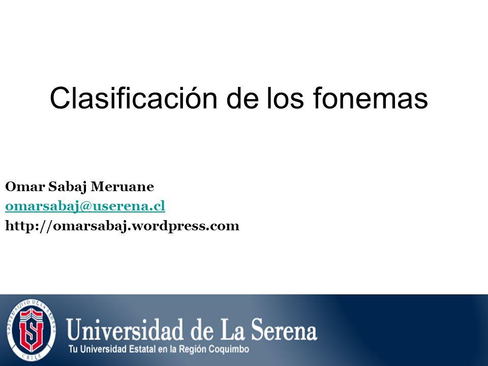 Clasificación de los fonemas Omar Sabaj Meruane omarsabaj@userena.cl http://omarsabaj.wordpress.com