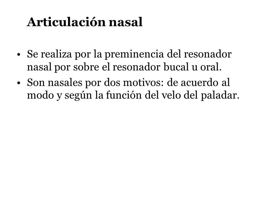 Articulación nasal Se realiza por la preminencia del resonador nasal por sobre el resonador bucal u oral. Son nasales por dos motivos: de acuerdo al m