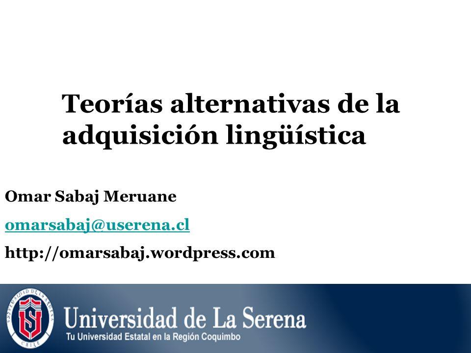 Teorías alternativas de la adquisición lingüística Omar Sabaj Meruane omarsabaj@userena.cl http://omarsabaj.wordpress.com
