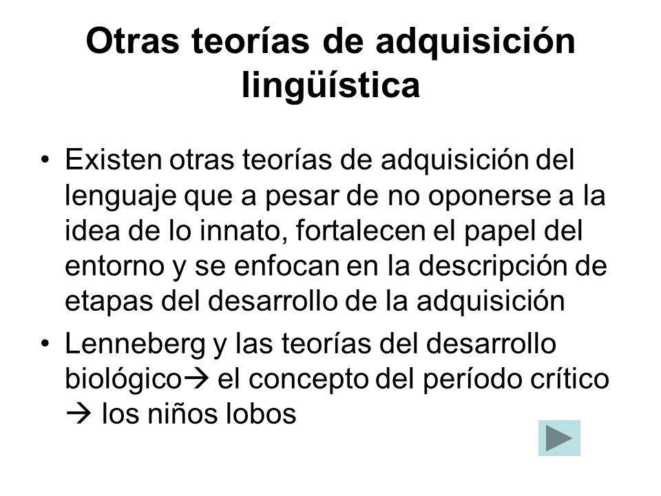 Otras teorías de adquisición lingüística Existen otras teorías de adquisición del lenguaje que a pesar de no oponerse a la idea de lo innato, fortalec
