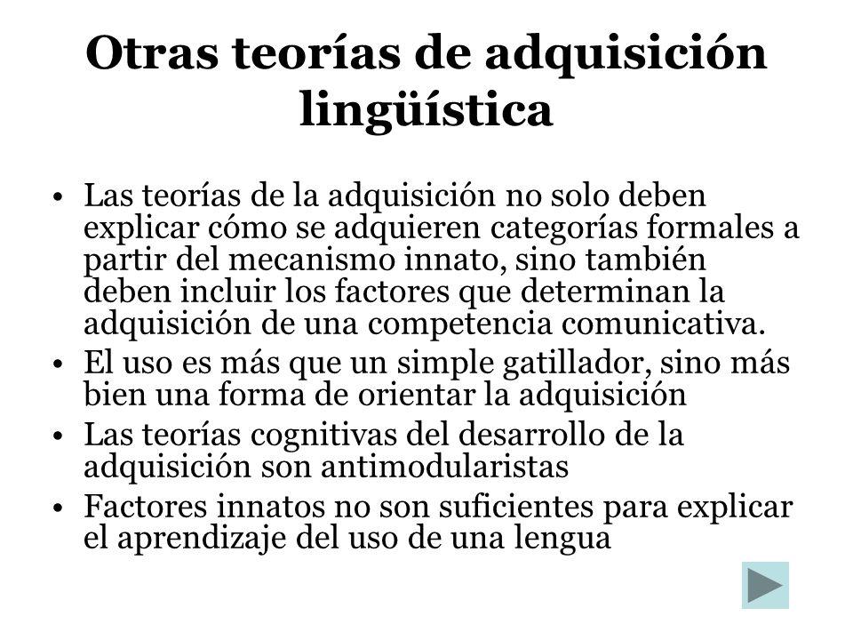 Otras teorías de adquisición lingüística Las teorías de la adquisición no solo deben explicar cómo se adquieren categorías formales a partir del mecan