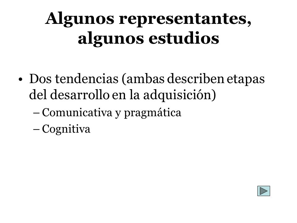 Algunos representantes, algunos estudios Dos tendencias (ambas describen etapas del desarrollo en la adquisición) –Comunicativa y pragmática –Cognitiv