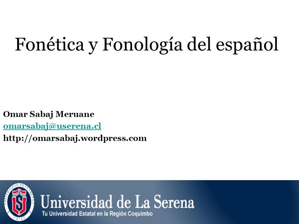 Fonética y Fonología del español Omar Sabaj Meruane omarsabaj@userena.cl http://omarsabaj.wordpress.com
