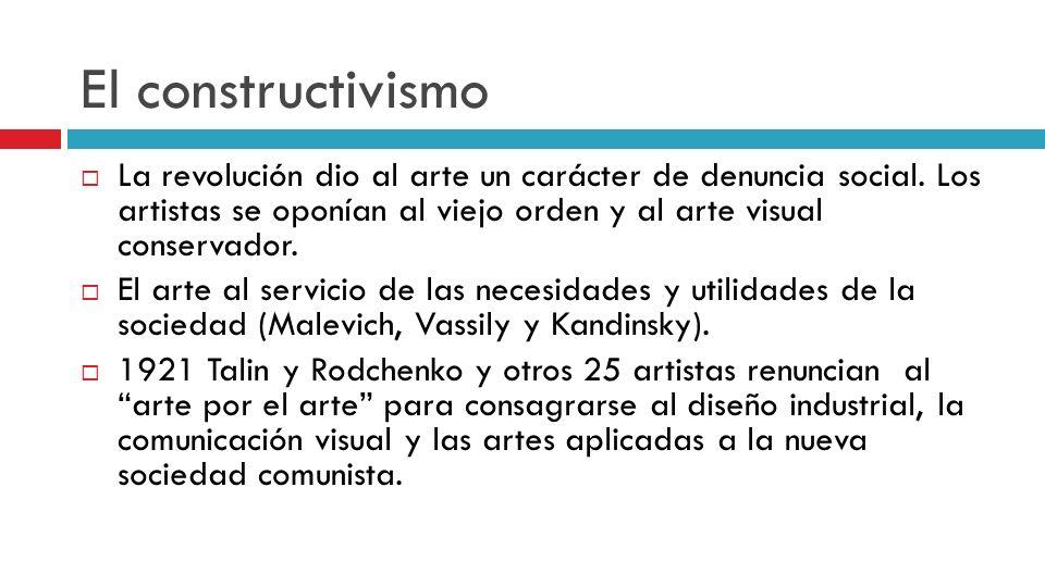 El constructivismo La revolución dio al arte un carácter de denuncia social. Los artistas se oponían al viejo orden y al arte visual conservador. El a