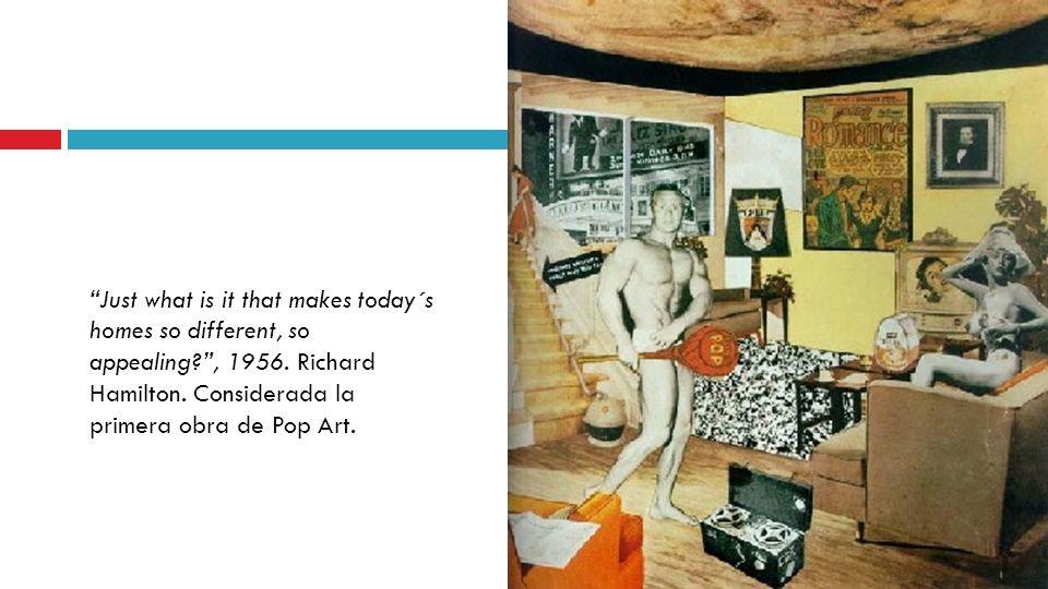 Just what is it that makes today´s homes so different, so appealing?, 1956. Richard Hamilton. Considerada la primera obra de Pop Art.