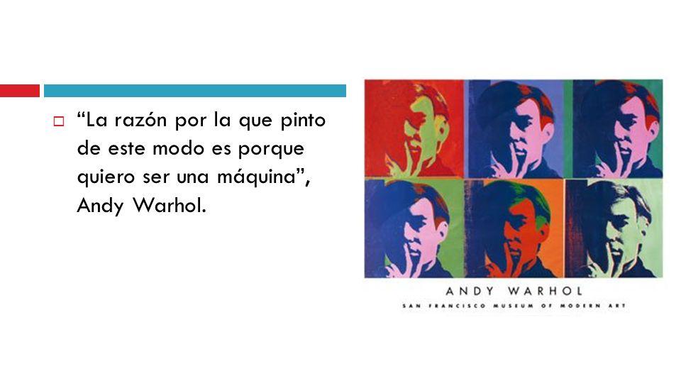 La razón por la que pinto de este modo es porque quiero ser una máquina, Andy Warhol.