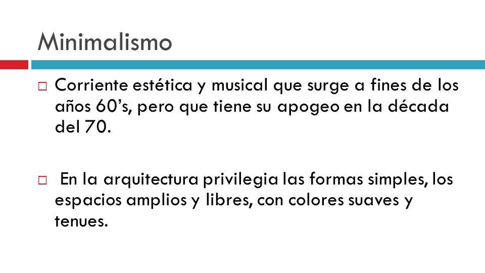Minimalismo Corriente estética y musical que surge a fines de los años 60s, pero que tiene su apogeo en la década del 70. En la arquitectura privilegi