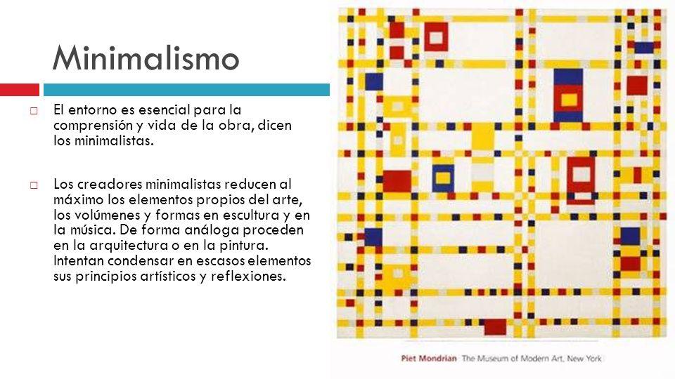 Minimalismo El entorno es esencial para la comprensión y vida de la obra, dicen los minimalistas. Los creadores minimalistas reducen al máximo los ele