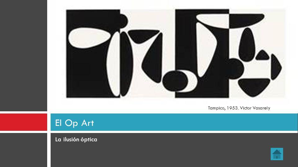 La ilusión óptica El Op Art Tampico, 1953. Victor Vasarely