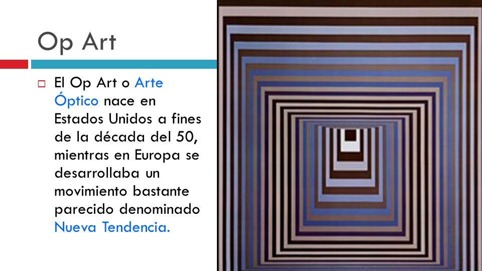 Op Art El Op Art o Arte Óptico nace en Estados Unidos a fines de la década del 50, mientras en Europa se desarrollaba un movimiento bastante parecido
