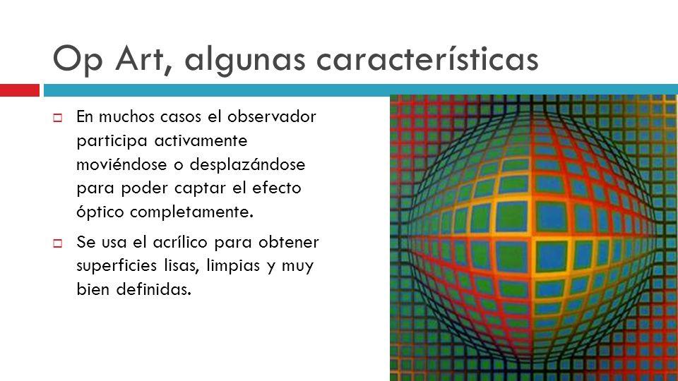 Op Art, algunas características En muchos casos el observador participa activamente moviéndose o desplazándose para poder captar el efecto óptico comp