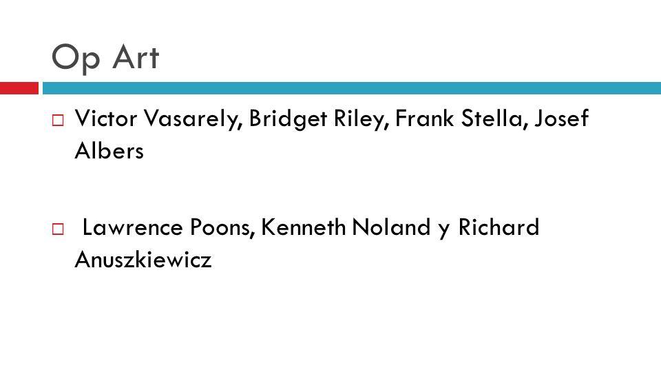 Op Art Victor Vasarely, Bridget Riley, Frank Stella, Josef Albers Lawrence Poons, Kenneth Noland y Richard Anuszkiewicz