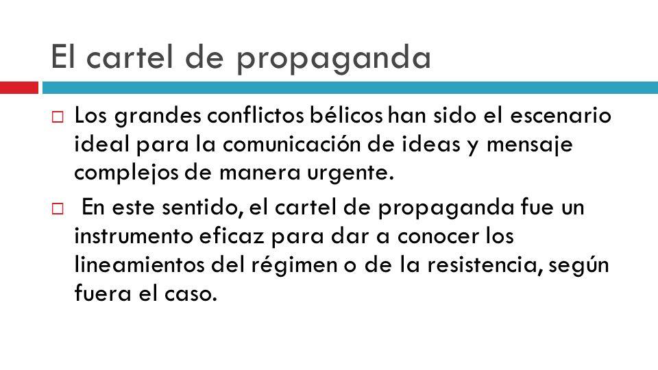 El cartel de propaganda Los grandes conflictos bélicos han sido el escenario ideal para la comunicación de ideas y mensaje complejos de manera urgente