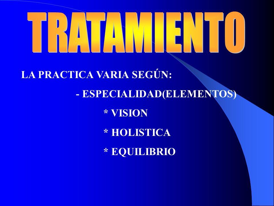 LA PRACTICA VARIA SEGÚN: - ESPECIALIDAD(ELEMENTOS) * VISION * HOLISTICA * EQUILIBRIO