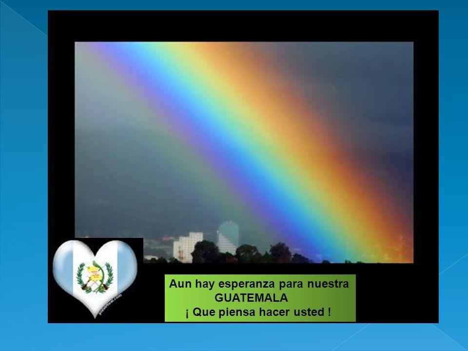 Aun hay esperanza para nuestra GUATEMALA ¡ Que piensa hacer usted !