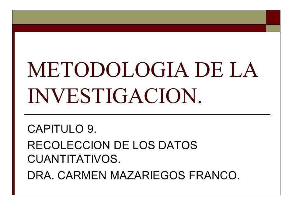 METODOLOGIA DE LA INVESTIGACION. CAPITULO 9. RECOLECCION DE LOS DATOS CUANTITATIVOS. DRA. CARMEN MAZARIEGOS FRANCO.