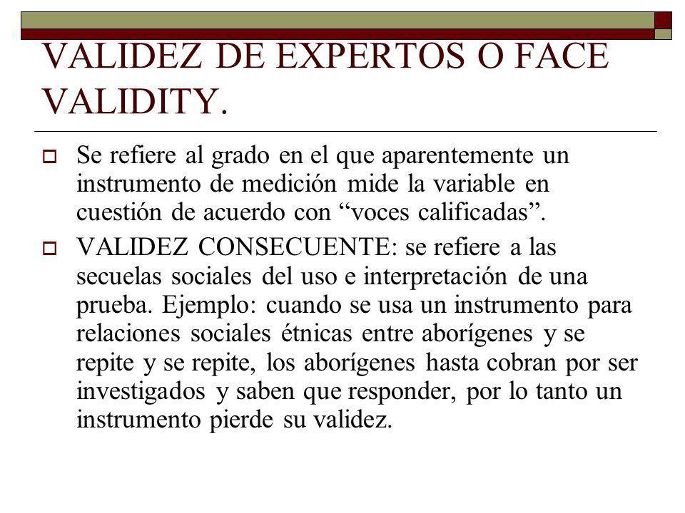 VALIDEZ DE EXPERTOS O FACE VALIDITY. Se refiere al grado en el que aparentemente un instrumento de medición mide la variable en cuestión de acuerdo co