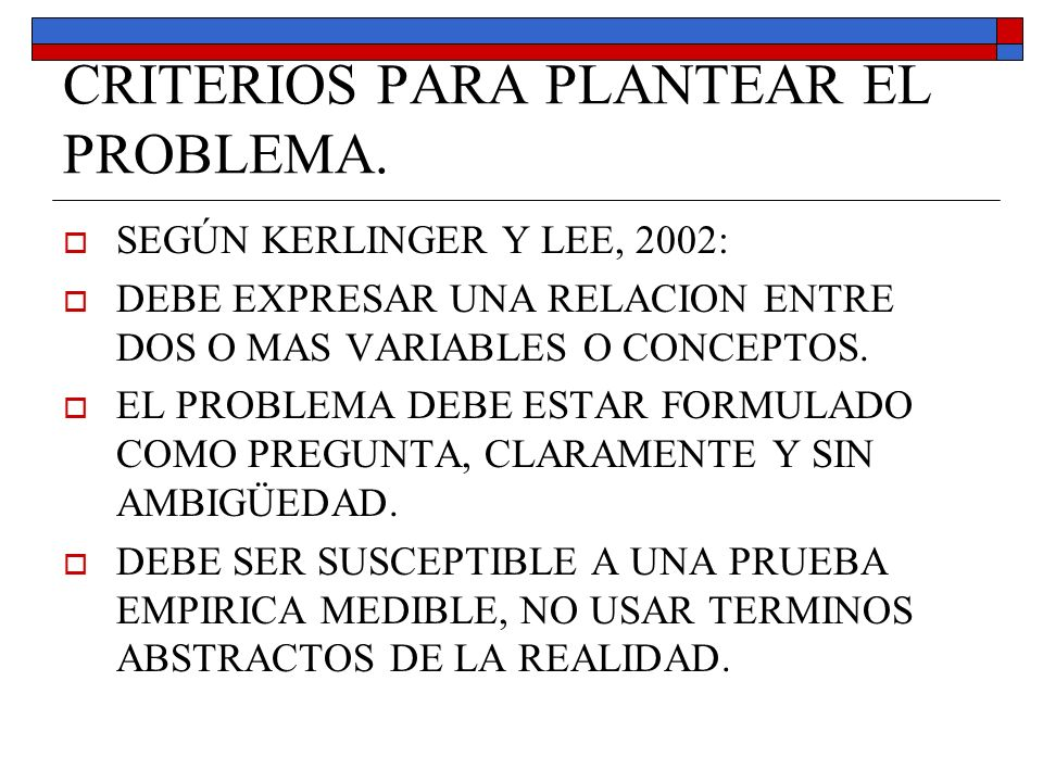 CRITERIOS PARA PLANTEAR EL PROBLEMA. SEGÚN KERLINGER Y LEE, 2002: DEBE EXPRESAR UNA RELACION ENTRE DOS O MAS VARIABLES O CONCEPTOS. EL PROBLEMA DEBE E