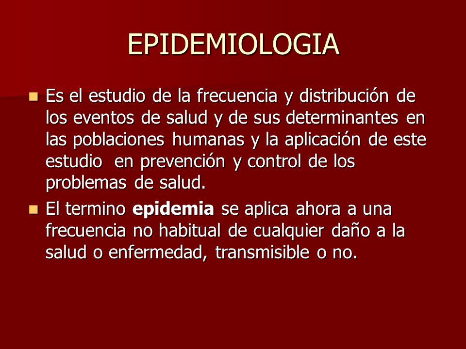 EPIDEMIOLOGIA Es el estudio de la frecuencia y distribución de los eventos de salud y de sus determinantes en las poblaciones humanas y la aplicación