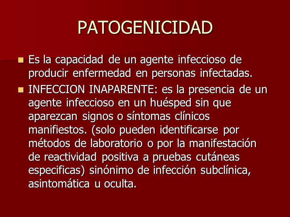 PATOGENICIDAD Es la capacidad de un agente infeccioso de producir enfermedad en personas infectadas. Es la capacidad de un agente infeccioso de produc