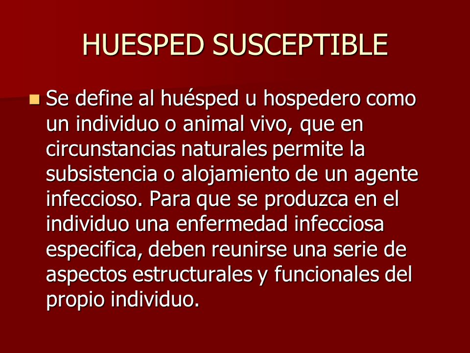 HUESPED SUSCEPTIBLE Se define al huésped u hospedero como un individuo o animal vivo, que en circunstancias naturales permite la subsistencia o alojam