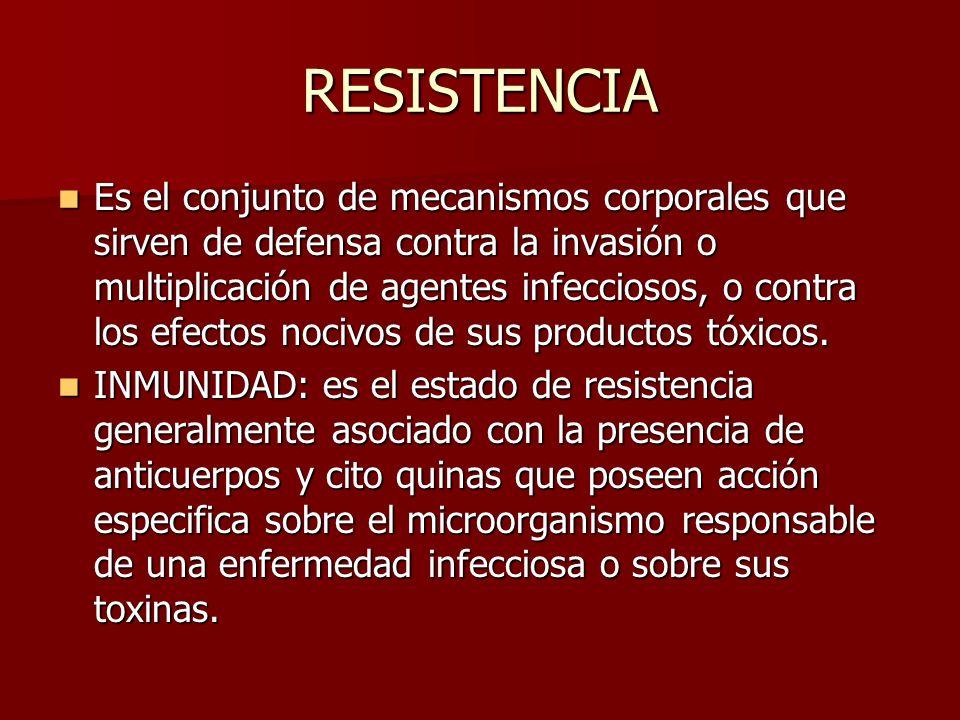 RESISTENCIA Es el conjunto de mecanismos corporales que sirven de defensa contra la invasión o multiplicación de agentes infecciosos, o contra los efe
