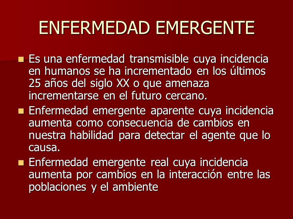 ENFERMEDAD EMERGENTE Es una enfermedad transmisible cuya incidencia en humanos se ha incrementado en los últimos 25 años del siglo XX o que amenaza in