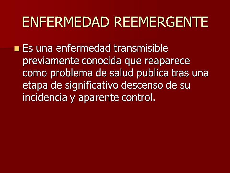 ENFERMEDAD REEMERGENTE Es una enfermedad transmisible previamente conocida que reaparece como problema de salud publica tras una etapa de significativ