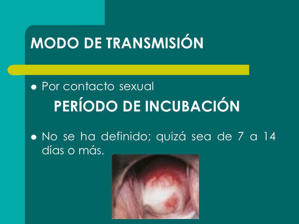 MODO DE TRANSMISIÓN Por contacto sexual No se ha definido; quizá sea de 7 a 14 días o más. PERÍODO DE INCUBACIÓN