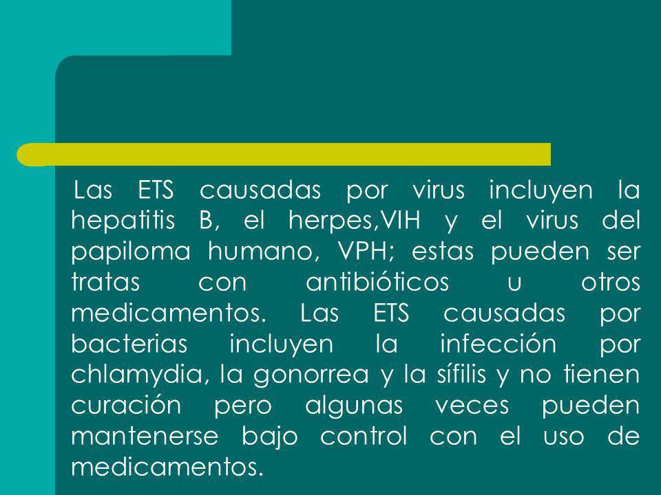 Las ETS causadas por virus incluyen la hepatitis B, el herpes,VIH y el virus del papiloma humano, VPH; estas pueden ser tratas con antibióticos u otro