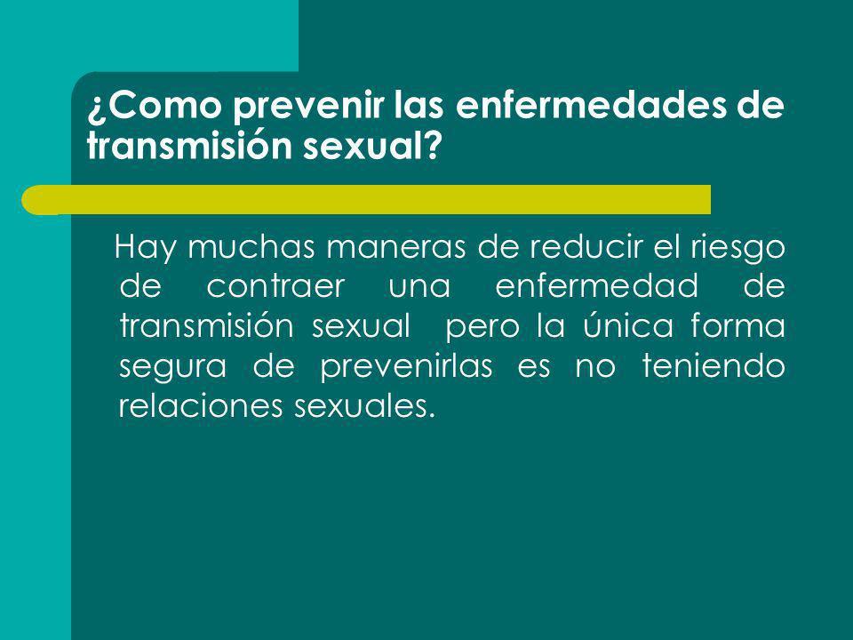 ¿Como prevenir las enfermedades de transmisión sexual? Hay muchas maneras de reducir el riesgo de contraer una enfermedad de transmisión sexual pero l