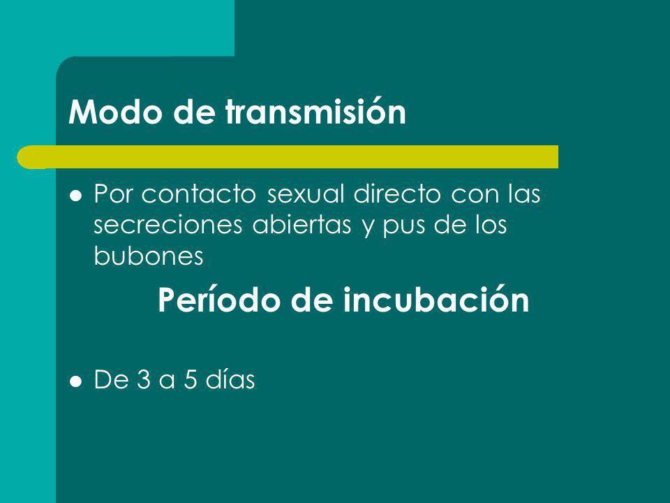 Modo de transmisión Por contacto sexual directo con las secreciones abiertas y pus de los bubones Período de incubación De 3 a 5 días