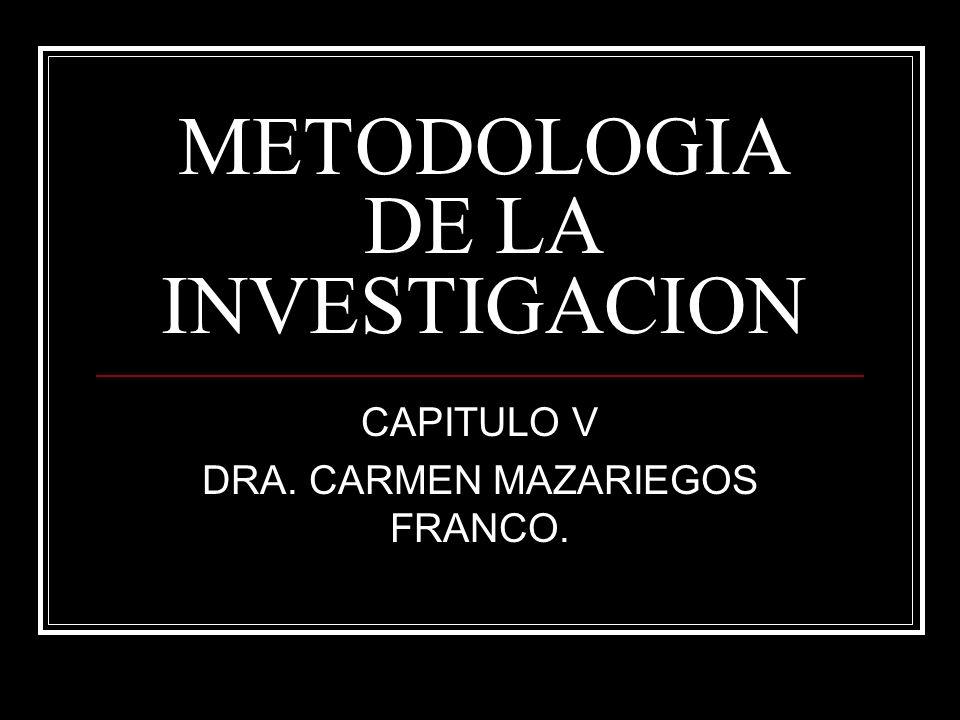 METODOLOGIA DE LA INVESTIGACION CAPITULO V DRA. CARMEN MAZARIEGOS FRANCO.
