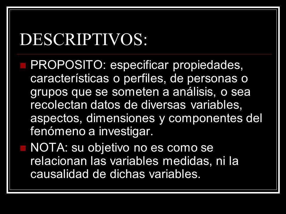 DESCRIPTIVOS: PROPOSITO: especificar propiedades, características o perfiles, de personas o grupos que se someten a análisis, o sea recolectan datos d