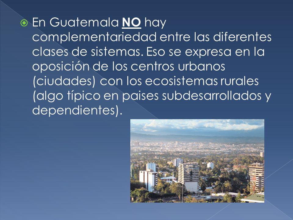 En Guatemala NO hay complementariedad entre las diferentes clases de sistemas. Eso se expresa en la oposición de los centros urbanos (ciudades) con lo
