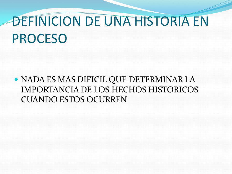DEFINICION DE UNA HISTORIA EN PROCESO NADA ES MAS DIFICIL QUE DETERMINAR LA IMPORTANCIA DE LOS HECHOS HISTORICOS CUANDO ESTOS OCURREN