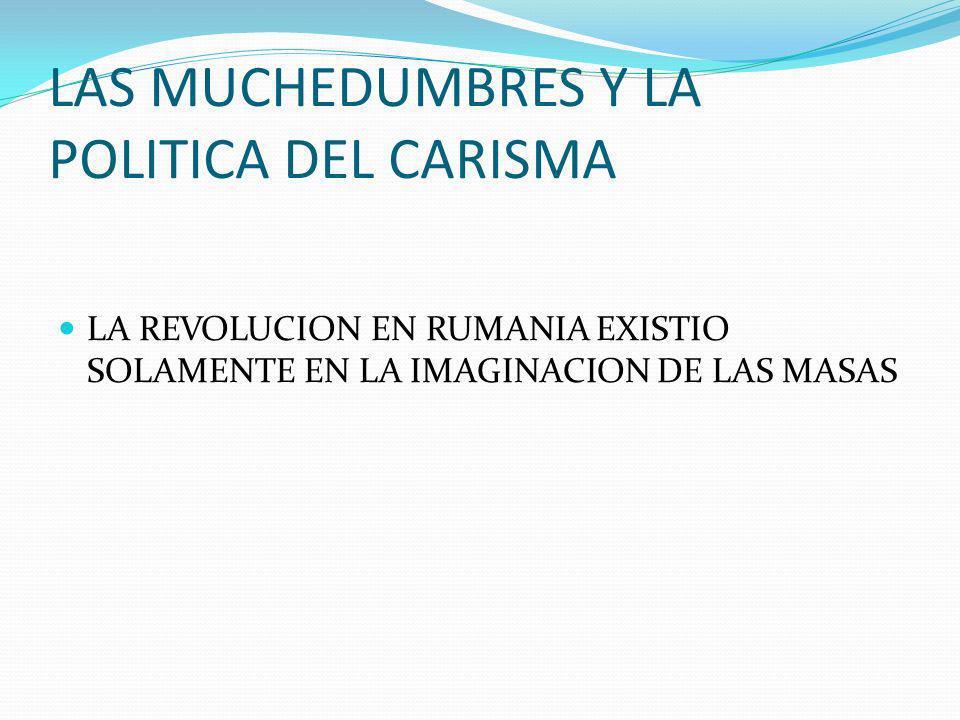 LAS MUCHEDUMBRES Y LA POLITICA DEL CARISMA LA REVOLUCION EN RUMANIA EXISTIO SOLAMENTE EN LA IMAGINACION DE LAS MASAS