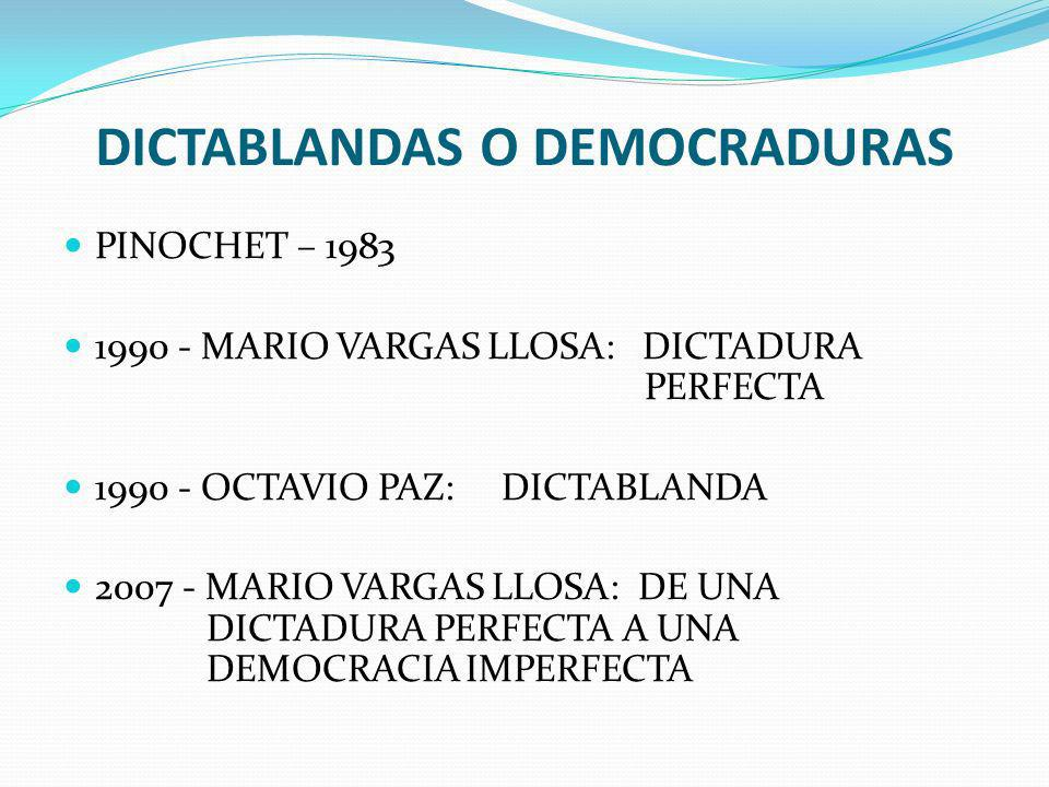 DICTABLANDAS O DEMOCRADURAS PINOCHET – 1983 1990 - MARIO VARGAS LLOSA: DICTADURA PERFECTA 1990 - OCTAVIO PAZ: DICTABLANDA 2007 - MARIO VARGAS LLOSA: DE UNA DICTADURA PERFECTA A UNA DEMOCRACIA IMPERFECTA